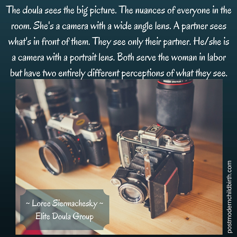 The doula sees the big picture. The nuances of everyone in the room. She's a camera with a wide angle lens. A partner sees what's in front of them. They see only their partner. He%2Fshe is a camera with a portr (1)